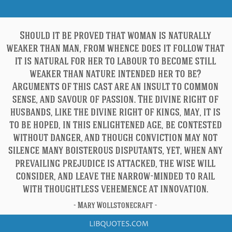 Should it be proved that woman is naturally weaker than man, from whence does it follow that it is natural for her to labour to become still weaker...