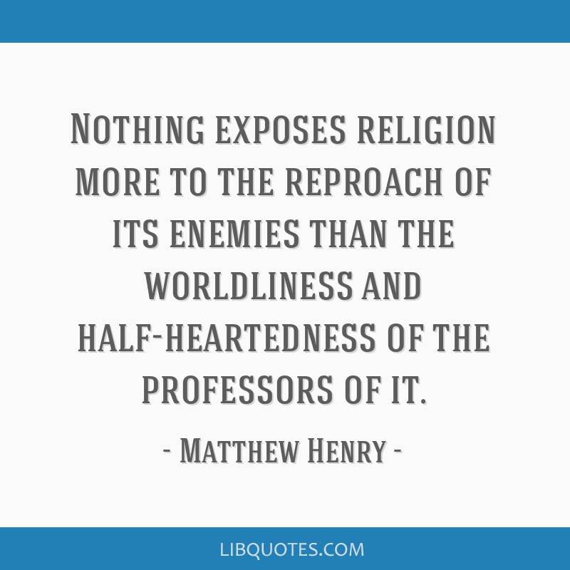 Nothing exposes religion more to the reproach of its enemies than the worldliness and half-heartedness of the professors of it.
