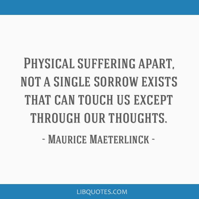 Physical suffering apart, not a single sorrow exists that can touch us except through our thoughts.