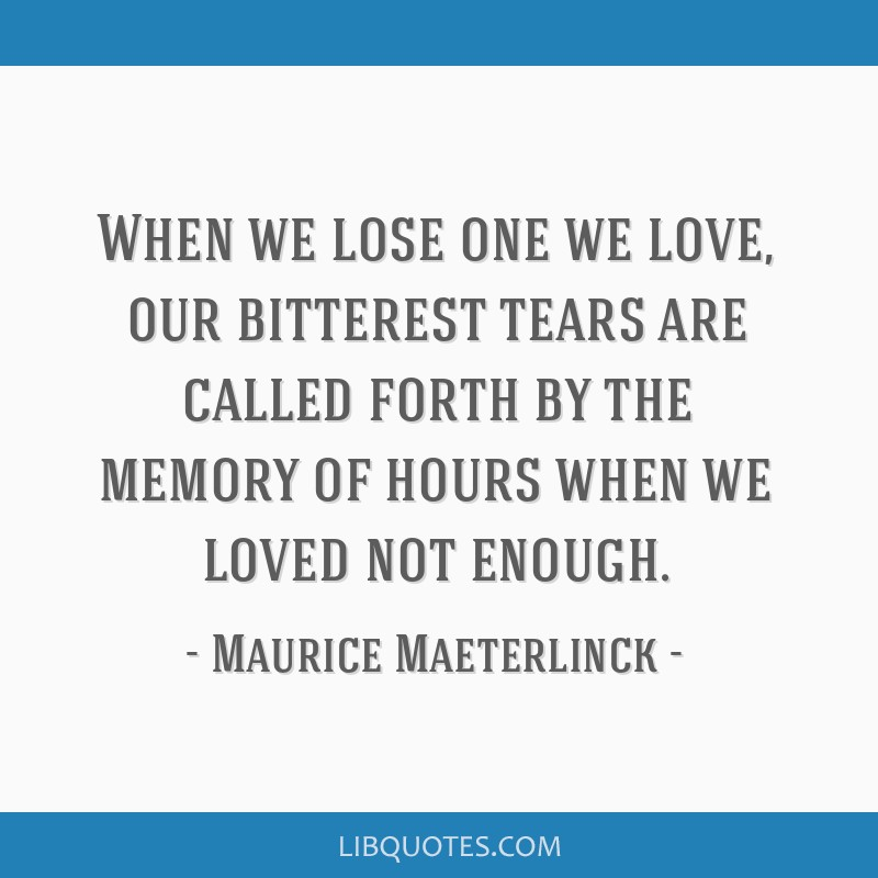 When we lose one we love, our bitterest tears are called forth by the memory of hours when we loved not enough.
