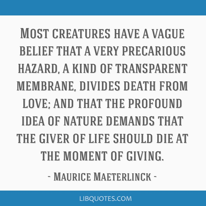 Most creatures have a vague belief that a very precarious hazard, a kind of transparent membrane, divides death from love; and that the profound idea ...