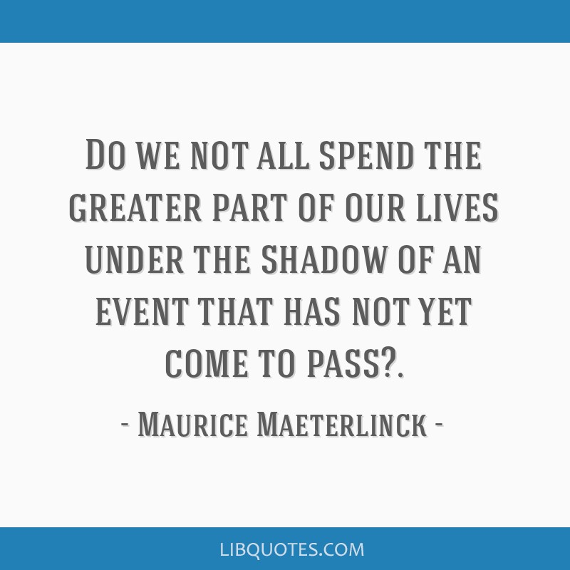 Do we not all spend the greater part of our lives under the shadow of an event that has not yet come to pass?.