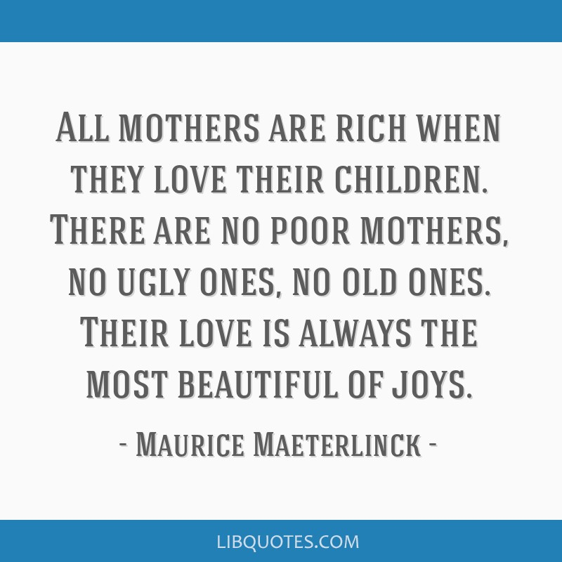 All mothers are rich when they love their children. There are no poor mothers, no ugly ones, no old ones. Their love is always the most beautiful of...