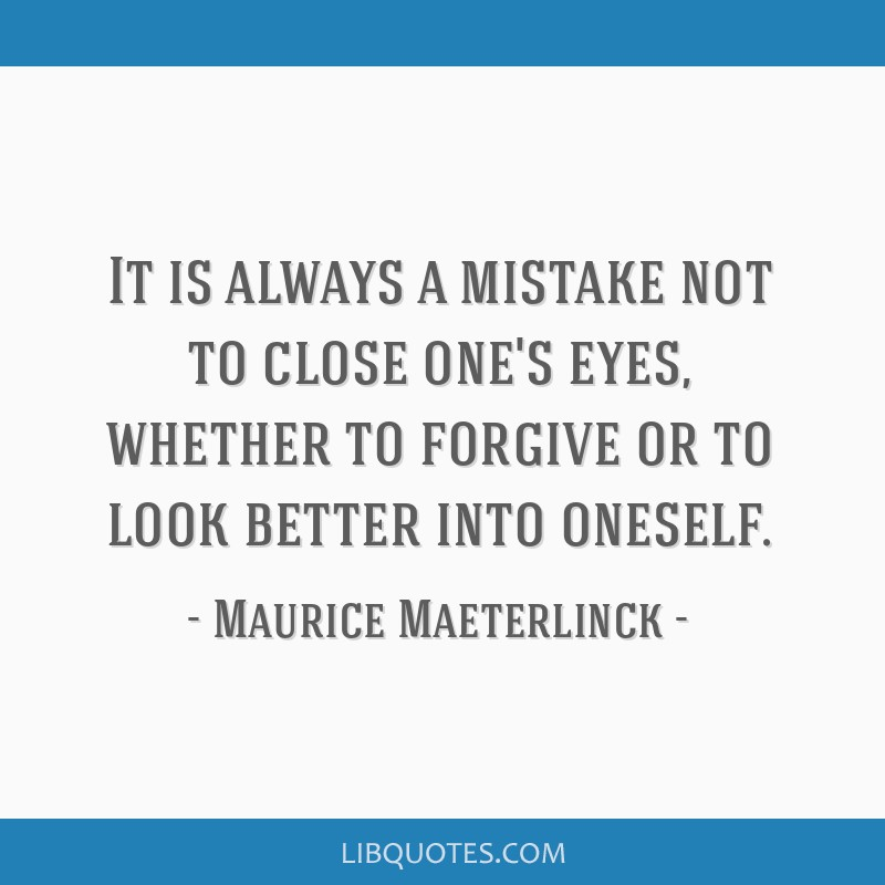 It is always a mistake not to close one's eyes, whether to forgive or to look better into oneself.