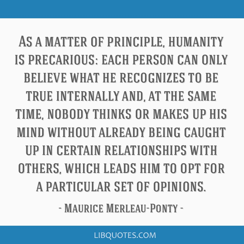 As a matter of principle, humanity is precarious: each person can only believe what he recognizes to be true internally and, at the same time, nobody ...