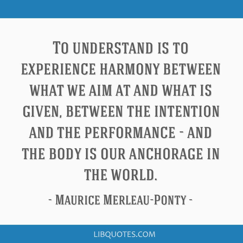 To understand is to experience harmony between what we aim at and what is given, between the intention and the performance - and the body is our...