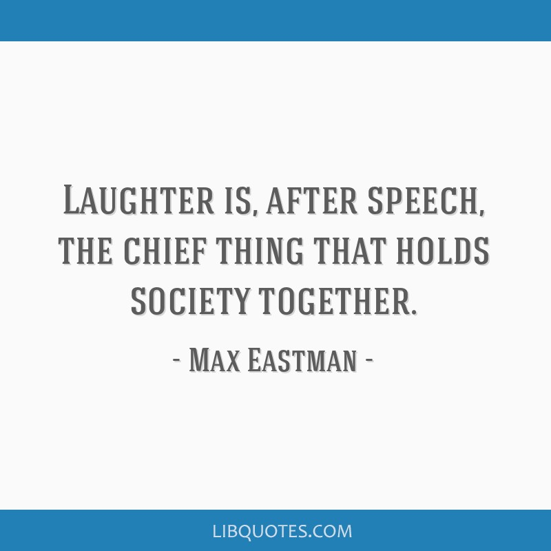 Laughter is, after speech, the chief thing that holds society together.