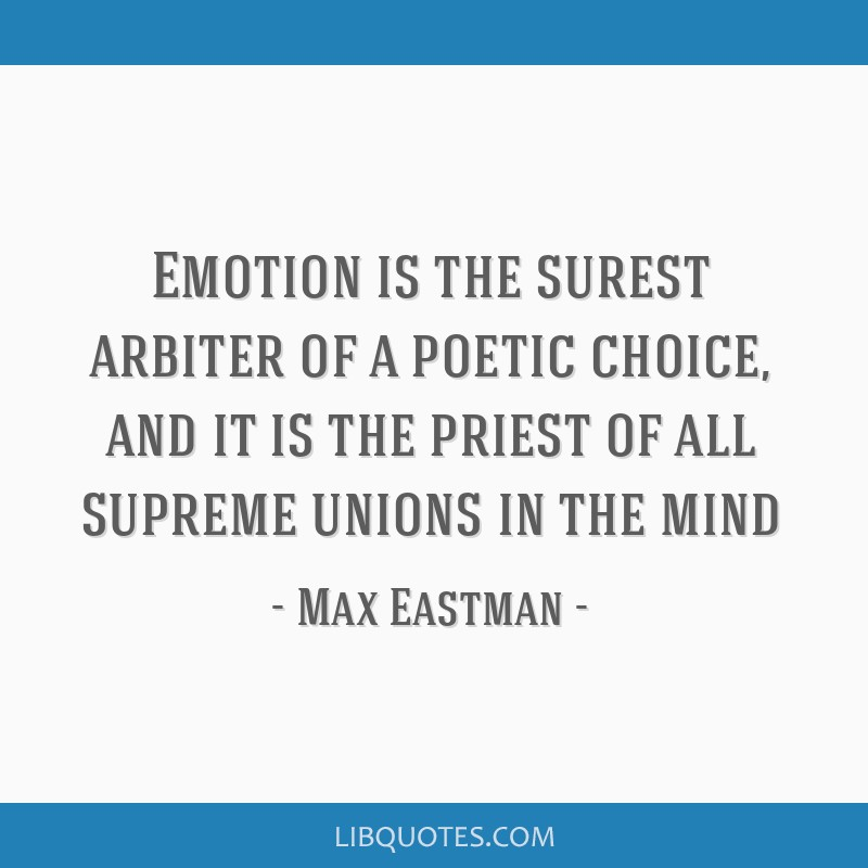 Emotion is the surest arbiter of a poetic choice, and it is the priest of all supreme unions in the mind