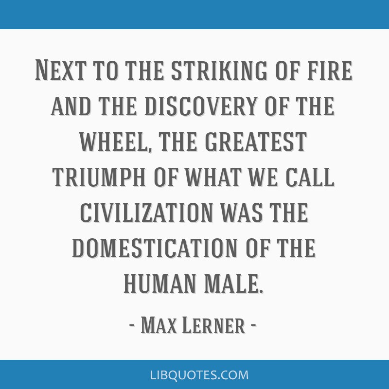 Next to the striking of fire and the discovery of the wheel, the greatest triumph of what we call civilization was the domestication of the human...