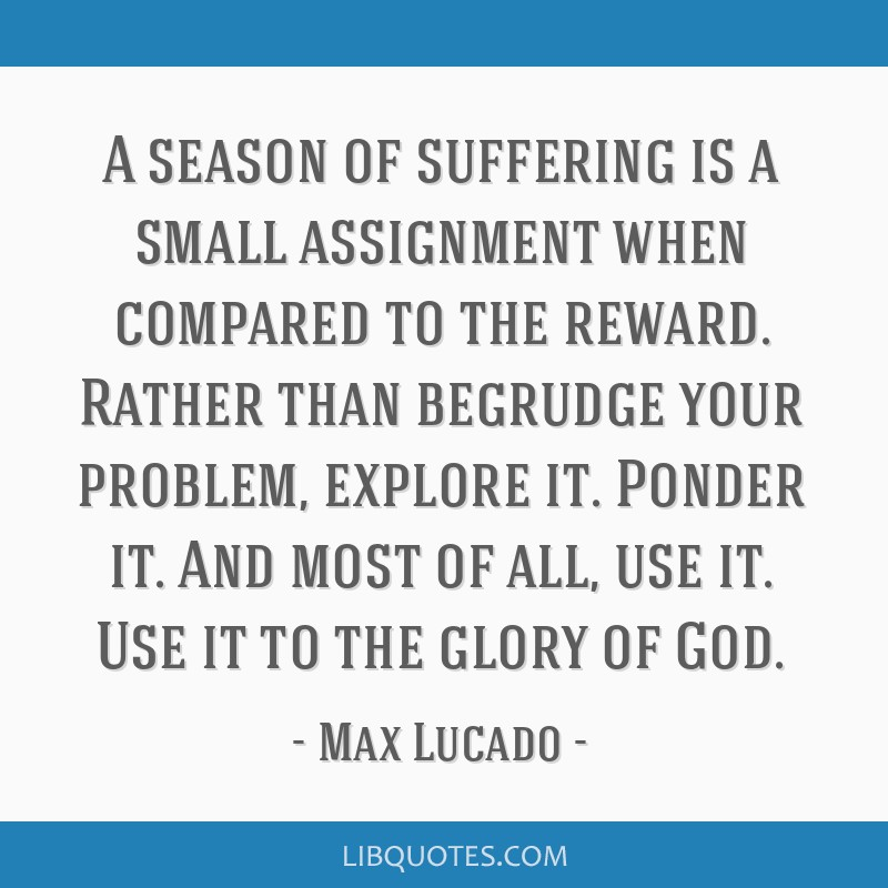 A season of suffering is a small assignment when compared to the reward. Rather than begrudge your problem, explore it. Ponder it. And most of all,...