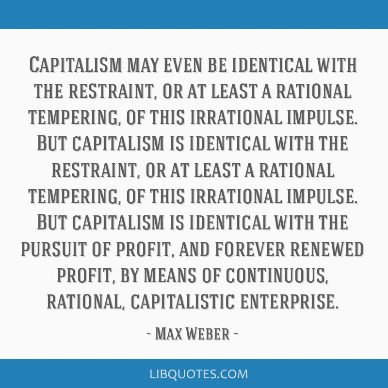 Capitalism may even be identical with the restraint, or at least a rational tempering, of this irrational impulse. But capitalism is identical with...