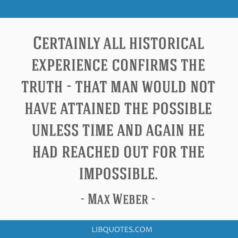 Certainly all historical experience confirms the truth - that man would not have attained the possible unless time and again he had reached out for...
