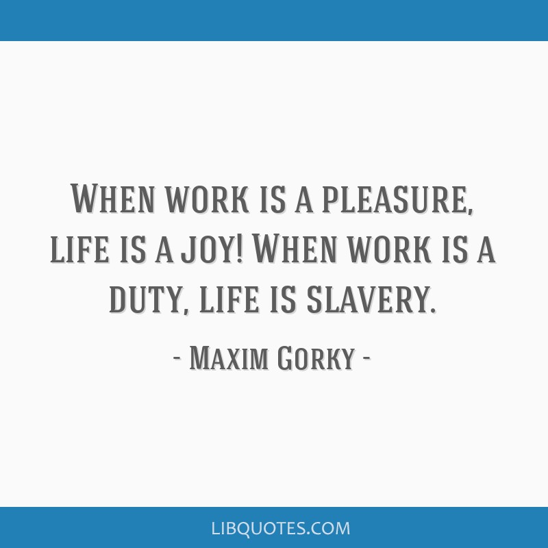 When work is a pleasure, life is a joy! When work is a duty, life is slavery.