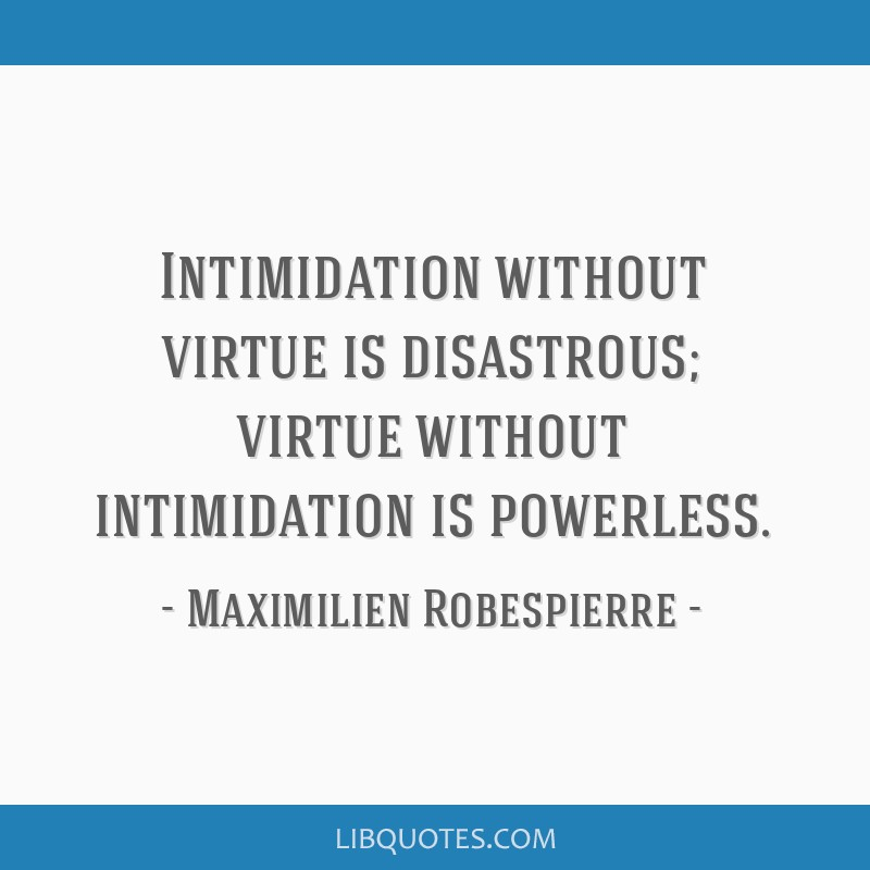 Intimidation without virtue is disastrous; virtue without intimidation is powerless.