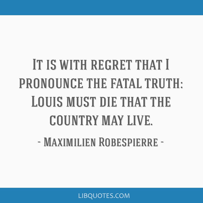It is with regret that I pronounce the fatal truth: Louis must die that the country may live.