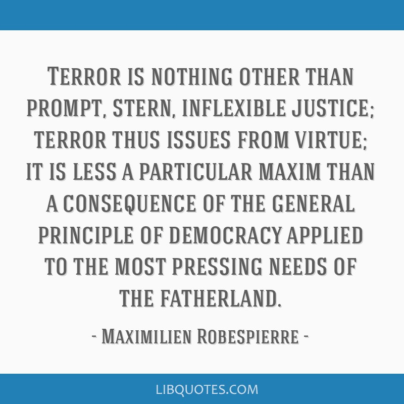 Terror is nothing other than prompt, stern, inflexible justice; terror thus issues from virtue; it is less a particular maxim than a consequence of...