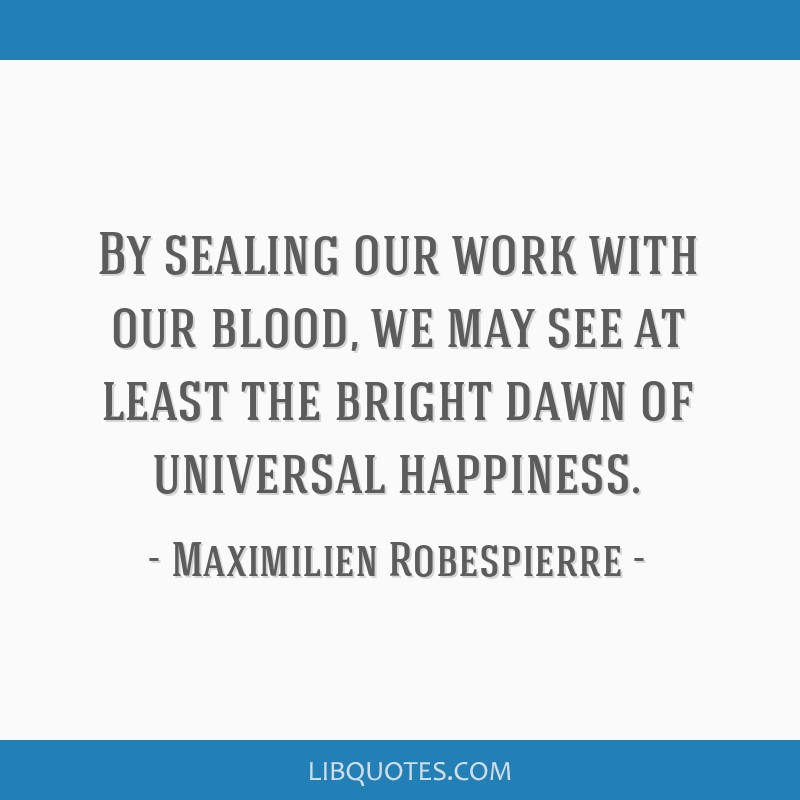 By sealing our work with our blood, we may see at least the bright dawn of universal happiness.