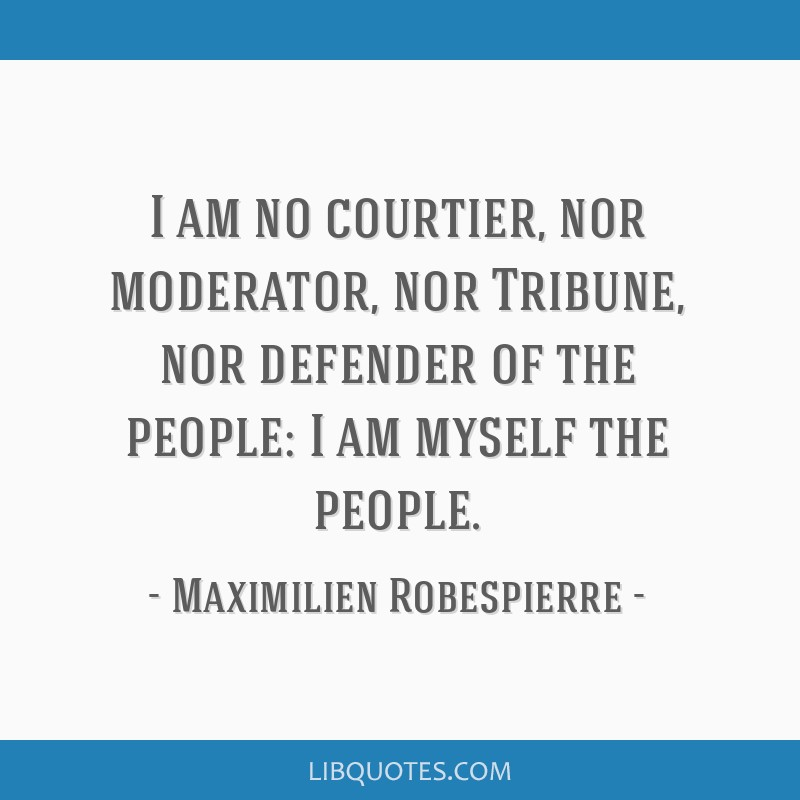 I am no courtier, nor moderator, nor Tribune, nor defender of the people: I am myself the people.