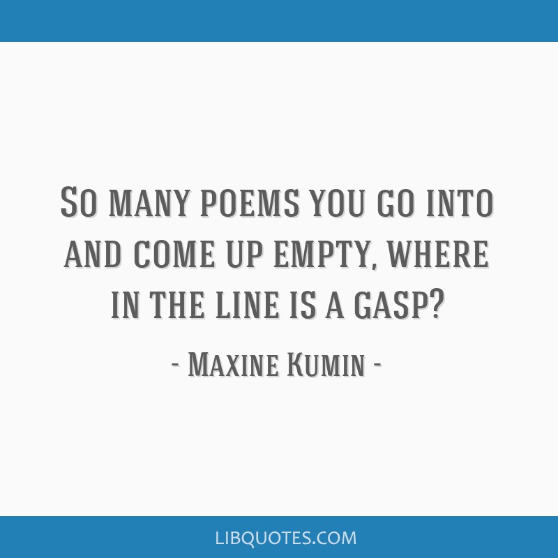 So many poems you go into and come up empty, where in the line is a gasp?