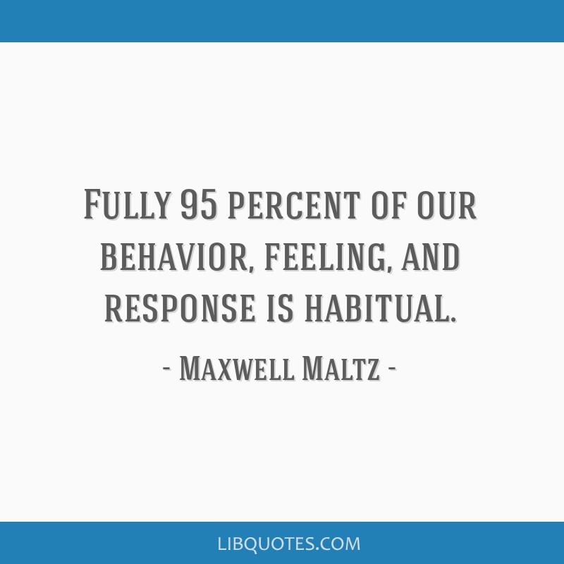 Fully 95 percent of our behavior, feeling, and response is habitual.