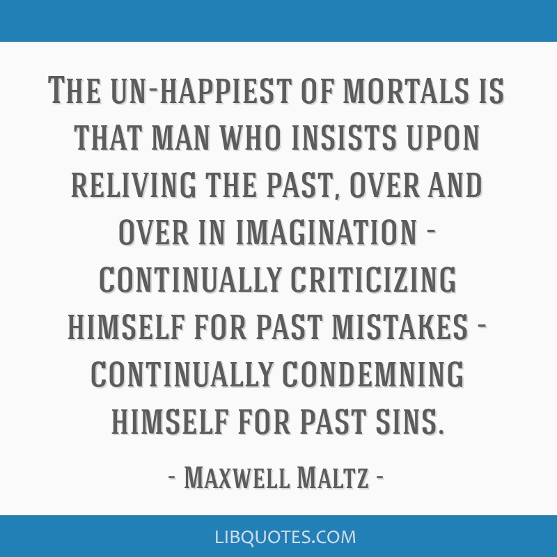 The un-happiest of mortals is that man who insists upon reliving the past, over and over in imagination - continually criticizing himself for past...