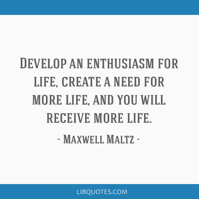 Develop an enthusiasm for life, create a need for more life, and you will receive more life.