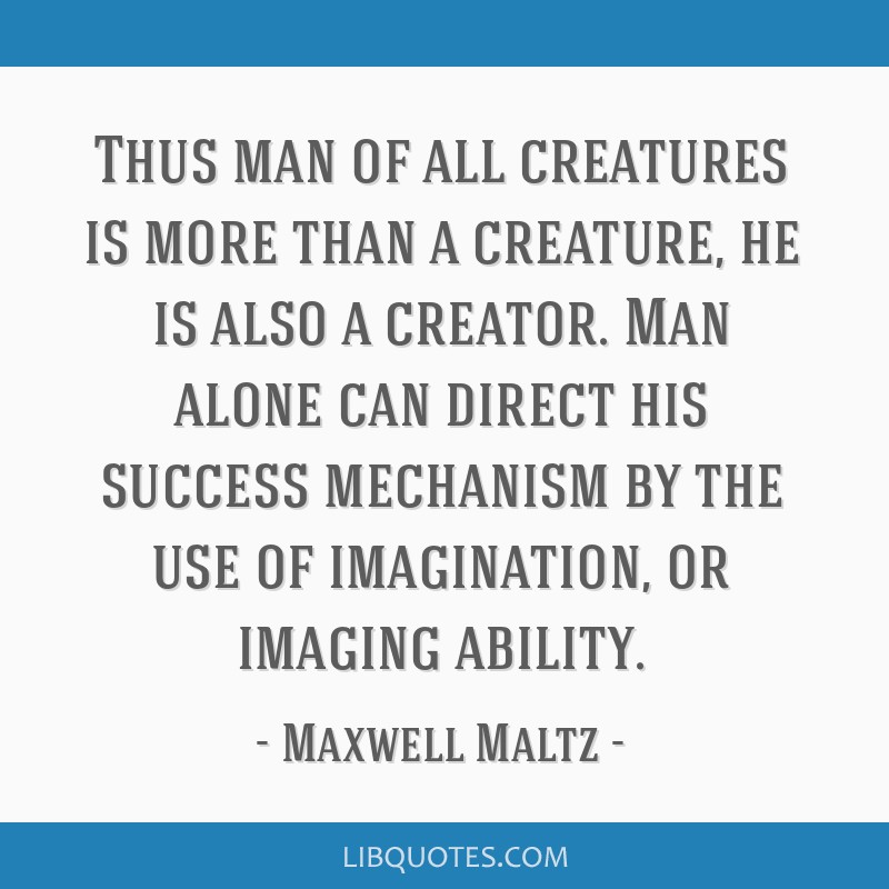 Thus man of all creatures is more than a creature, he is also a creator. Man alone can direct his success mechanism by the use of imagination, or...