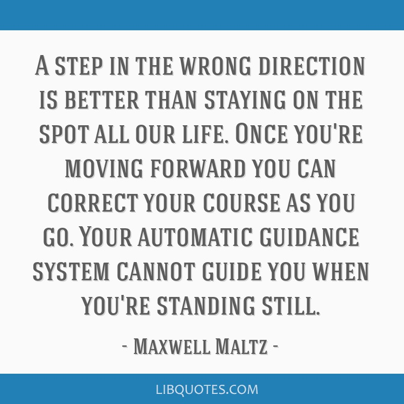 A step in the wrong direction is better than staying on the spot all our life. Once you're moving forward you can correct your course as you go. Your ...