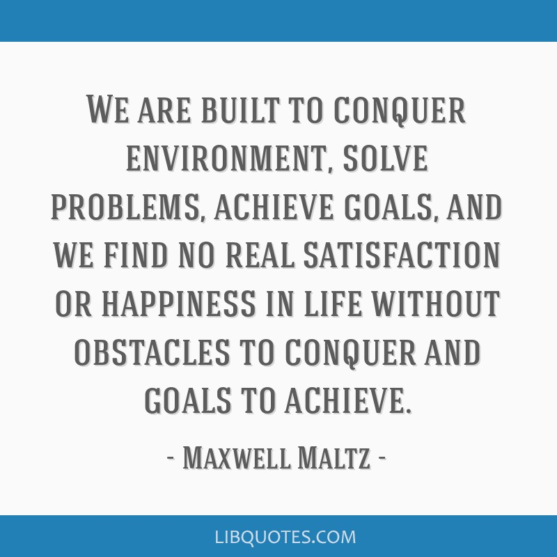 We are built to conquer environment, solve problems, achieve goals, and we find no real satisfaction or happiness in life without obstacles to...