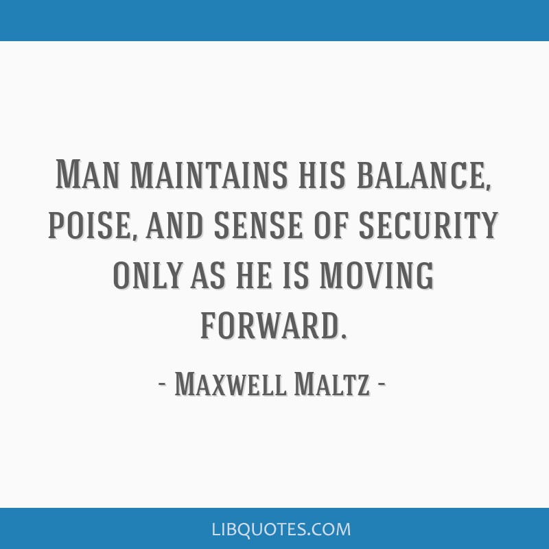 Man maintains his balance, poise, and sense of security only as he is moving forward.