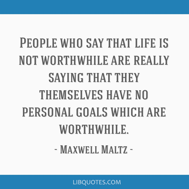 People who say that life is not worthwhile are really saying that they themselves have no personal goals which are worthwhile.