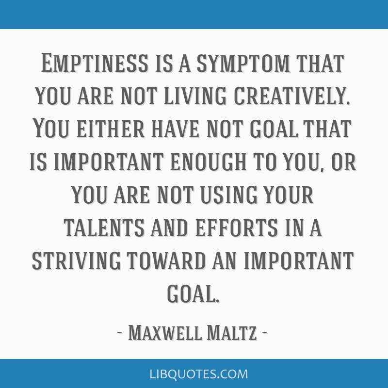 Emptiness is a symptom that you are not living creatively. You either have not goal that is important enough to you, or you are not using your...