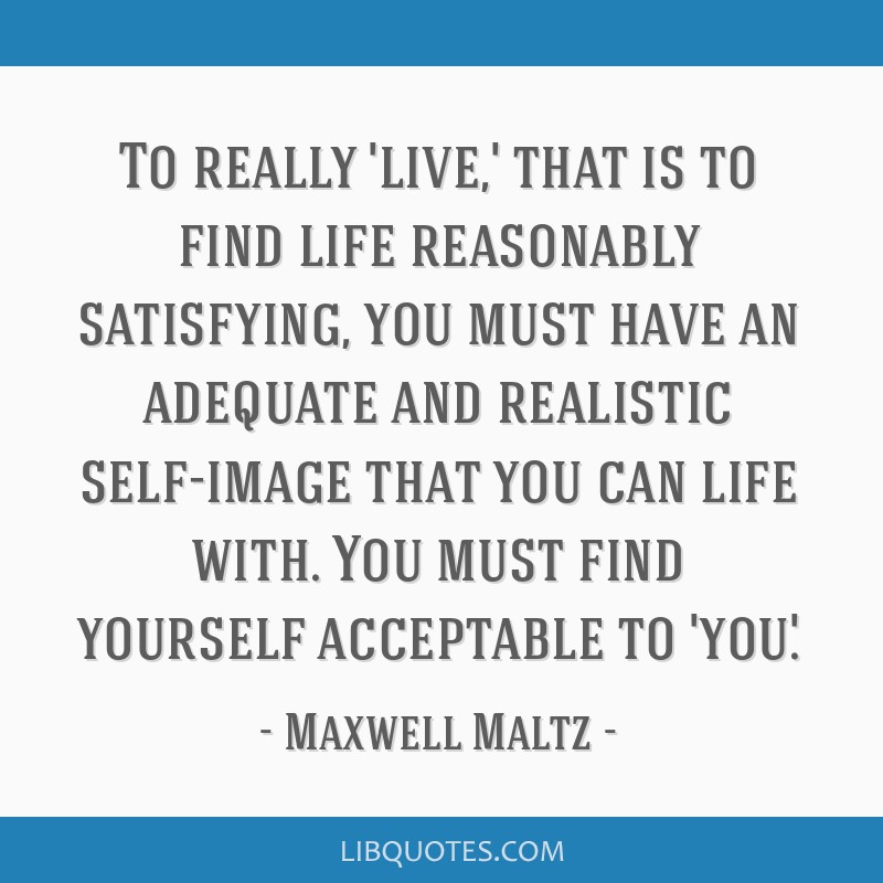 To really 'live,' that is to find life reasonably satisfying, you must have an adequate and realistic self-image that you can life with. You must...