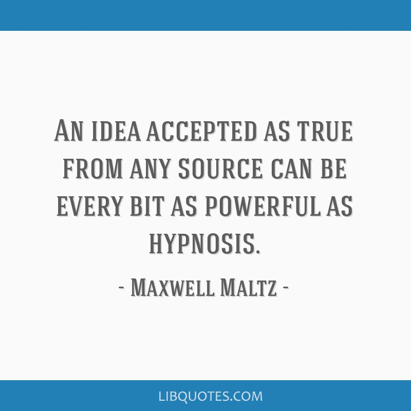 An idea accepted as true from any source can be every bit as powerful as hypnosis.