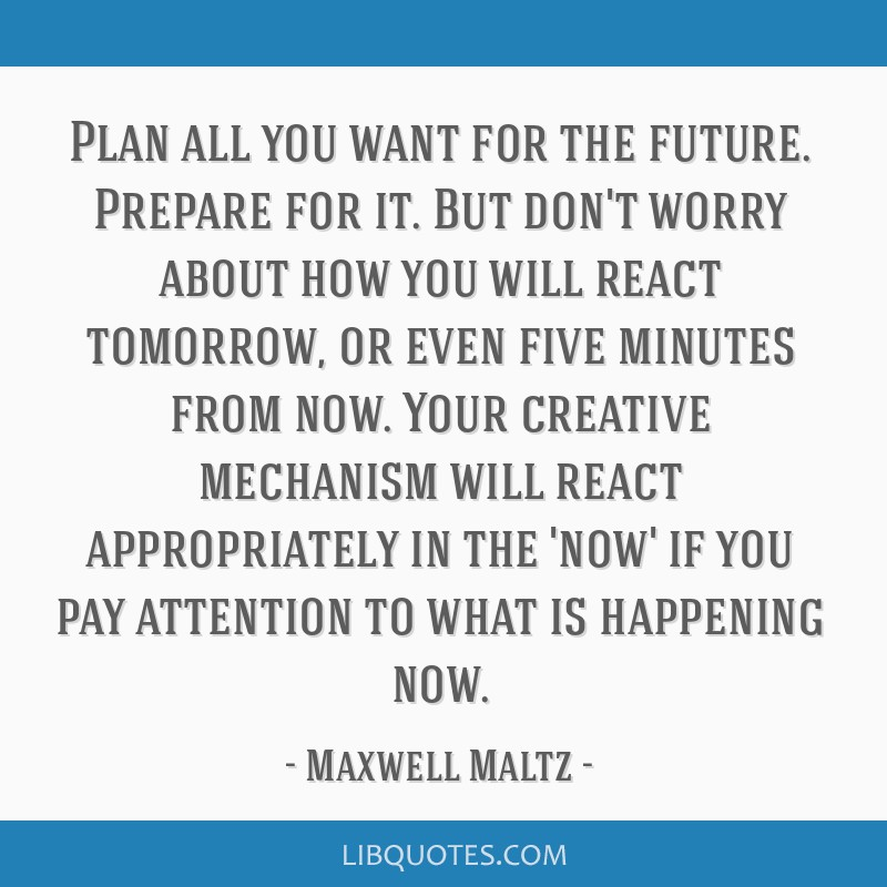 Plan all you want for the future. Prepare for it. But don't worry about how you will react tomorrow, or even five minutes from now. Your creative...