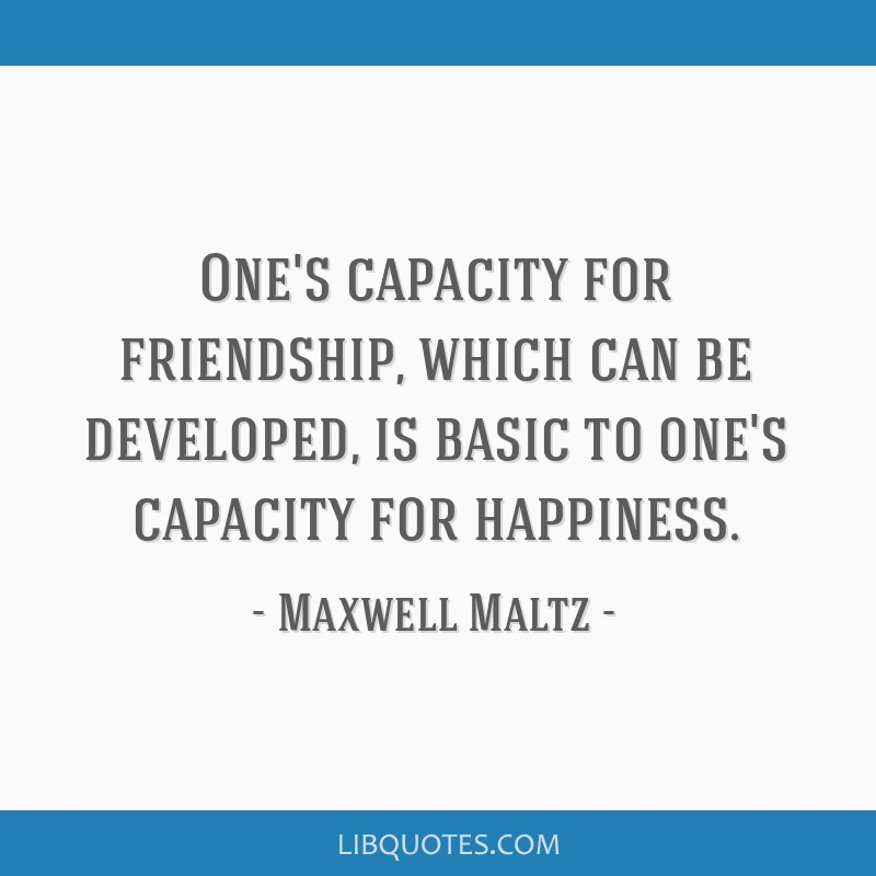 One's capacity for friendship, which can be developed, is basic to one's capacity for happiness.
