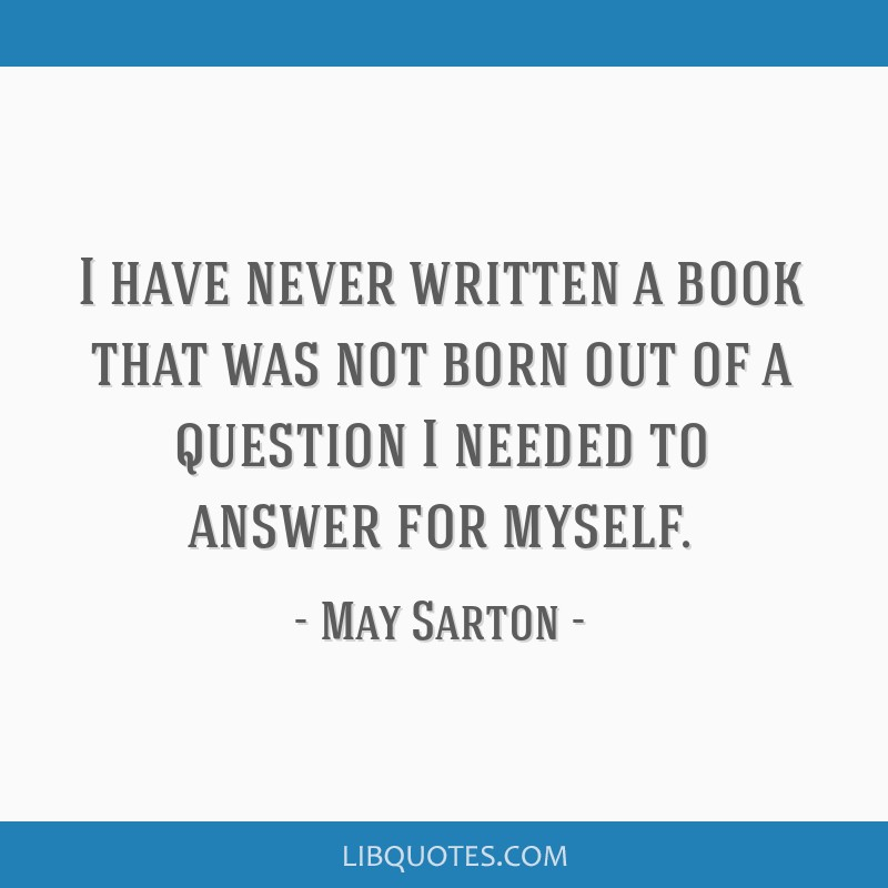 I have never written a book that was not born out of a question I needed to answer for myself.