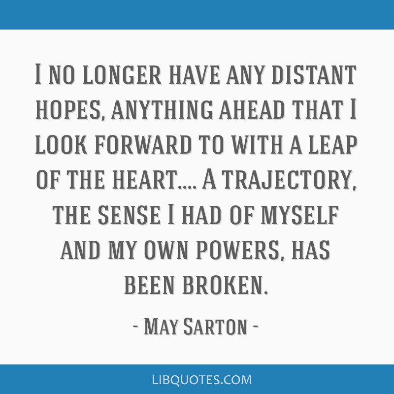 I no longer have any distant hopes, anything ahead that I look forward to with a leap of the heart.... A trajectory, the sense I had of myself and my ...
