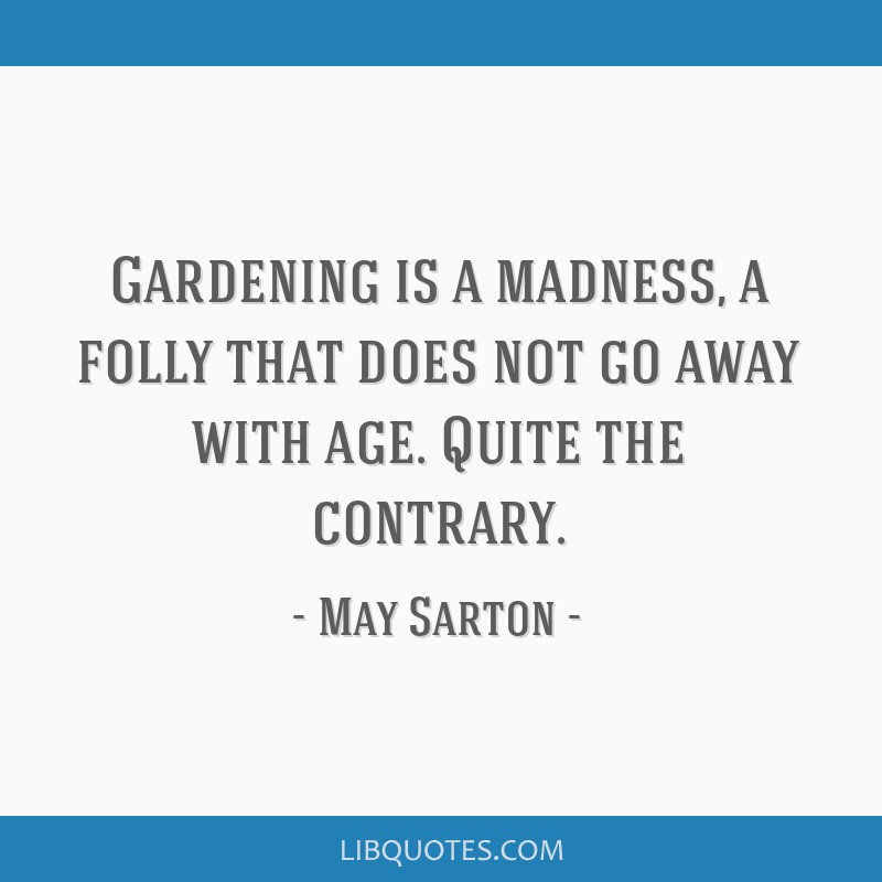 Gardening is a madness, a folly that does not go away with age. Quite the contrary.