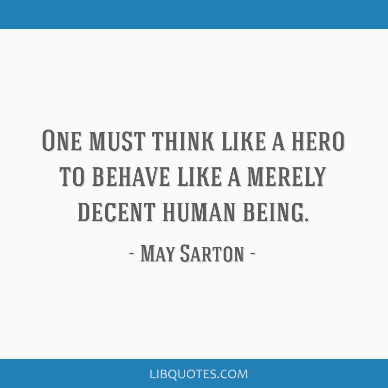 One must think like a hero to behave like a merely decent human being.