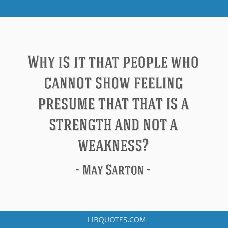 Why is it that people who cannot show feeling presume that that is a strength and not a weakness?