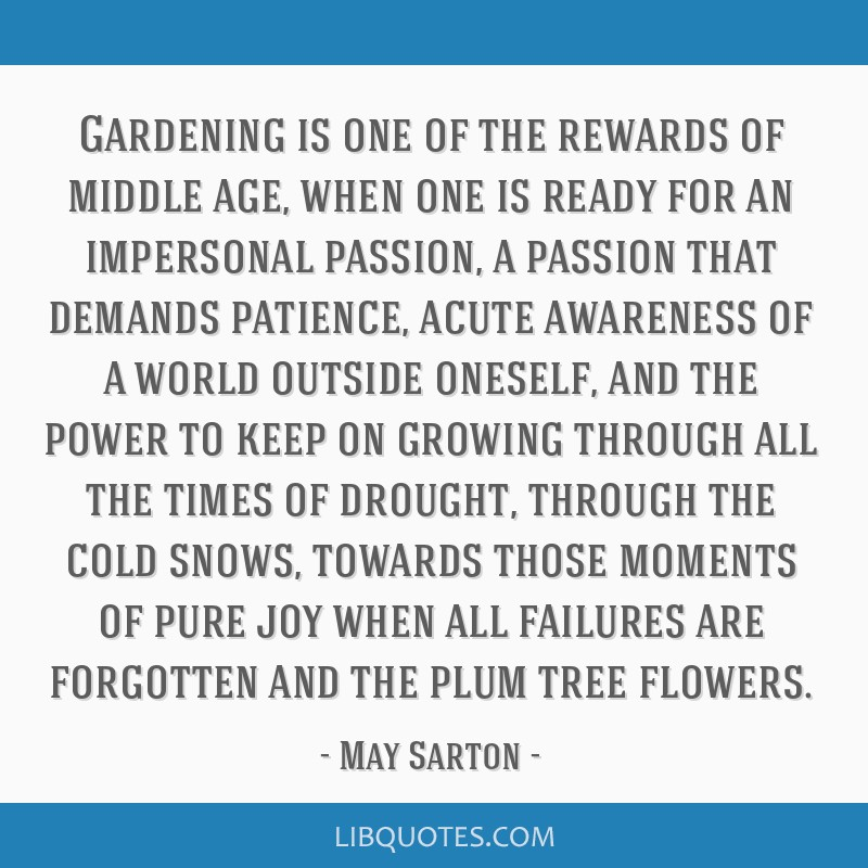 Gardening is one of the rewards of middle age, when one is ready for an impersonal passion, a passion that demands patience, acute awareness of a...