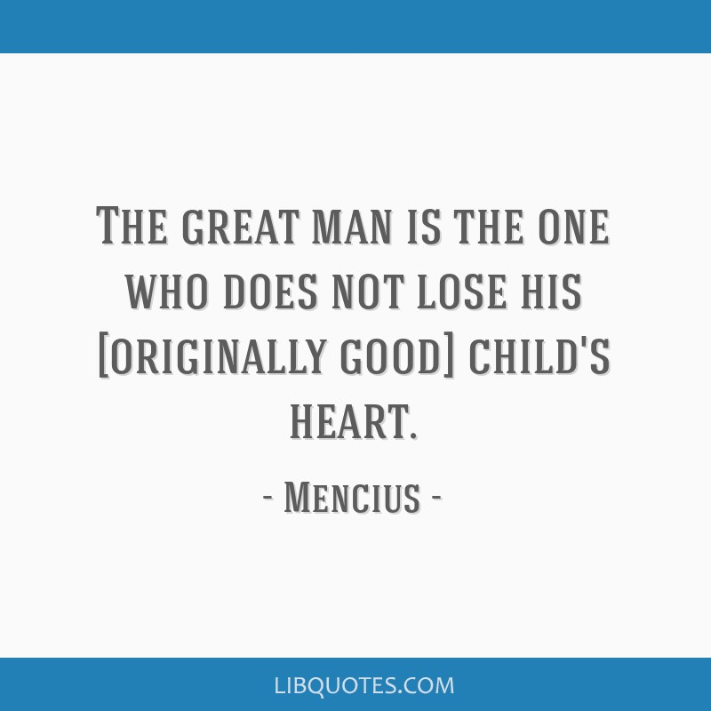 The great man is the one who does not lose his [originally good] child's heart.