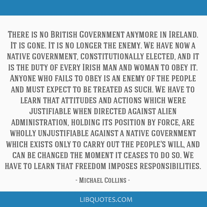 There is no British Government anymore in Ireland. It is gone. It is no longer the enemy. We have now a native government, constitutionally elected,...