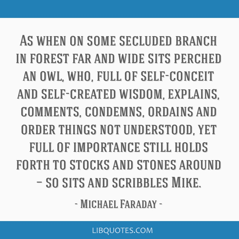 As when on some secluded branch in forest far and wide sits perched an owl, who, full of self-conceit and self-created wisdom, explains, comments,...