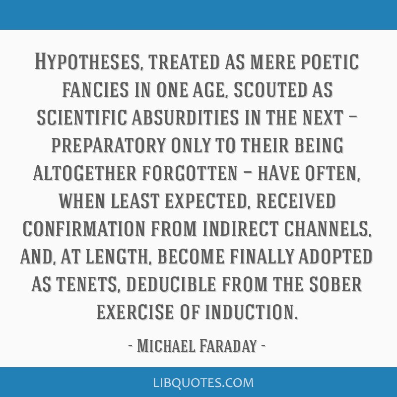 Hypotheses, treated as mere poetic fancies in one age, scouted as scientific absurdities in the next — preparatory only to their being altogether...