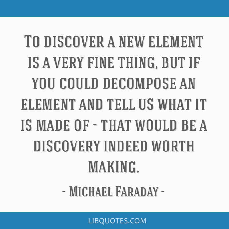To discover a new element is a very fine thing, but if you could decompose an element and tell us what it is made of - that would be a discovery...