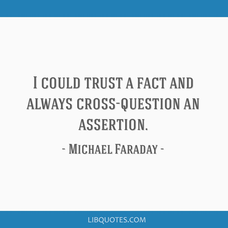 I could trust a fact and always cross-question an assertion.