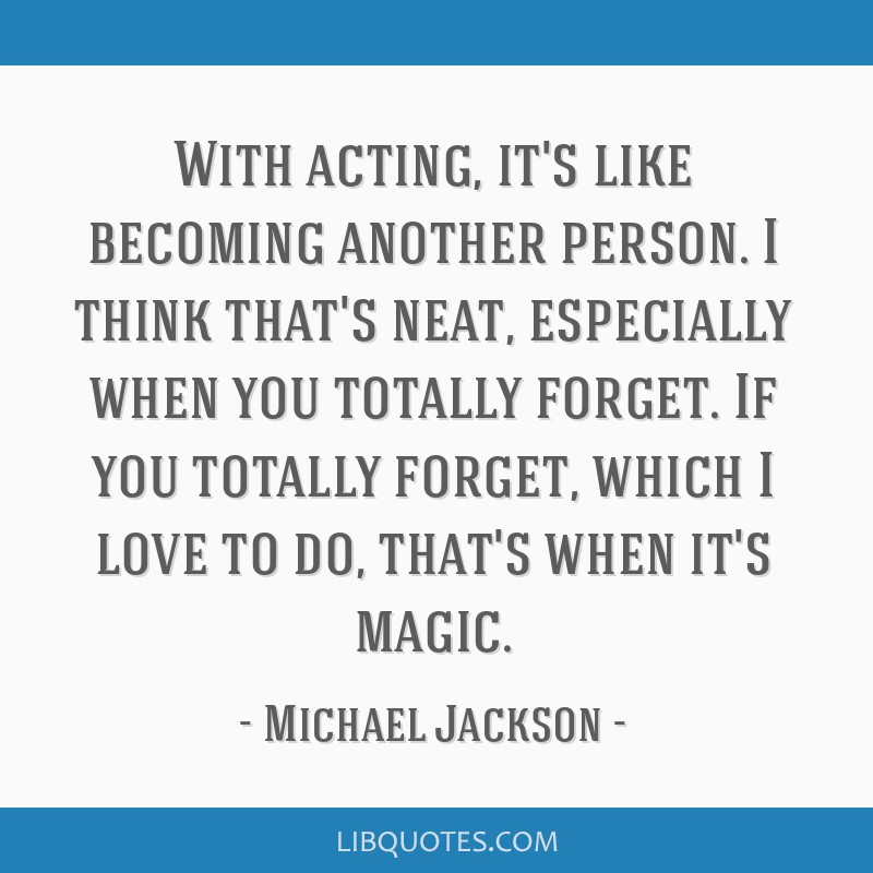 With acting, it's like becoming another person. I think that's neat, especially when you totally forget. If you totally forget, which I love to do,...