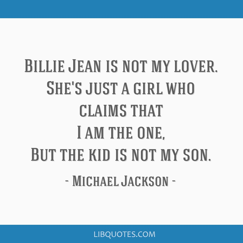 Billie Jean is not my lover. She's just a girl who claims that I am the one, But the kid is not my son.